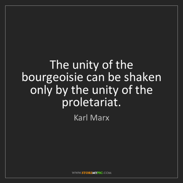 Karl Marx: The unity of the bourgeoisie can be shaken only by the...