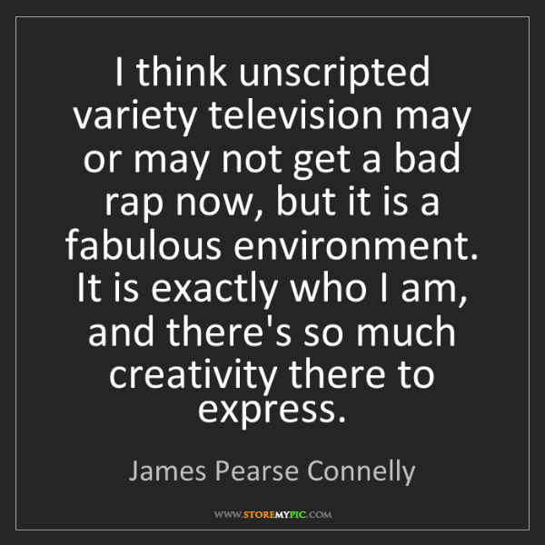 James Pearse Connelly: I think unscripted variety television may or may not...