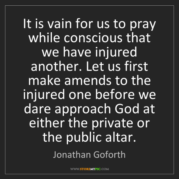 Jonathan Goforth: It is vain for us to pray while conscious that we have...