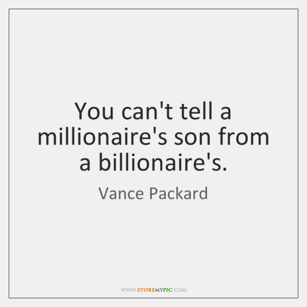 You can't tell a millionaire's son from a billionaire's.