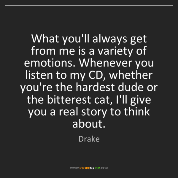 Drake: What you'll always get from me is a variety of emotions....