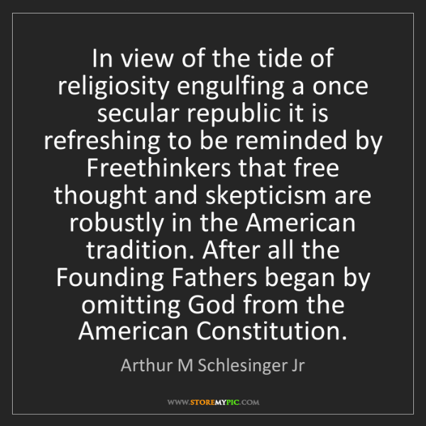 Arthur M Schlesinger Jr: In view of the tide of religiosity engulfing a once secular...