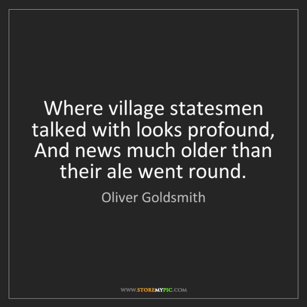 Oliver Goldsmith: Where village statesmen talked with looks profound, ...