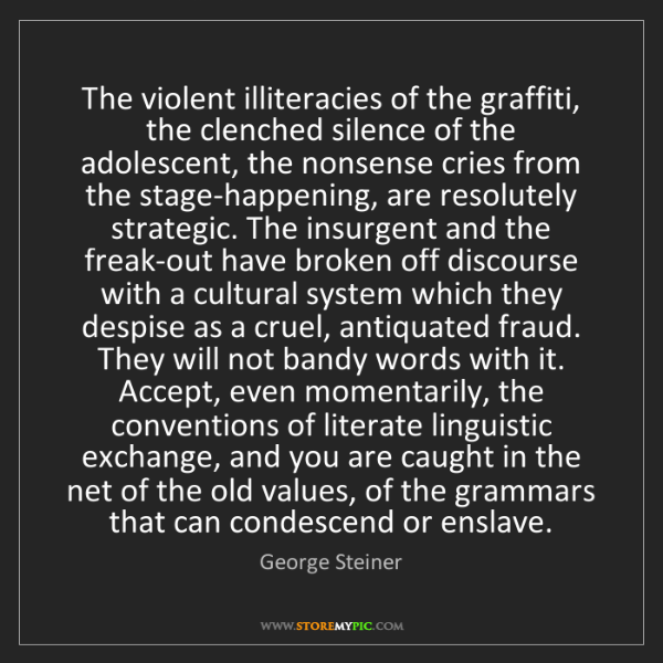 George Steiner: The violent illiteracies of the graffiti, the clenched...