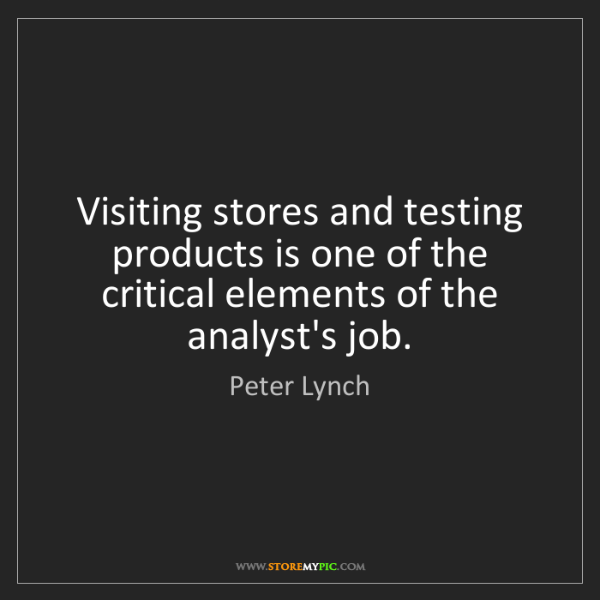 Peter Lynch: Visiting stores and testing products is one of the critical...
