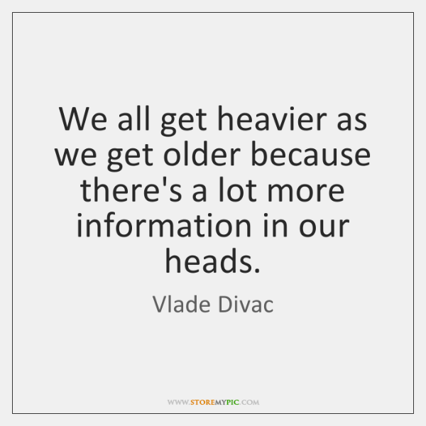 We all get heavier as we get older because there's a lot ...