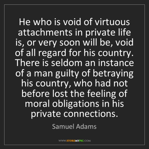 Samuel Adams: He who is void of virtuous attachments in private life...