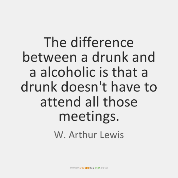 The difference between a drunk and a alcoholic is that a drunk ...