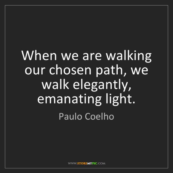 Paulo Coelho: When we are walking our chosen path, we walk elegantly,...