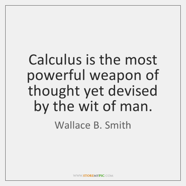 Calculus is the most powerful weapon of thought yet devised by the ...