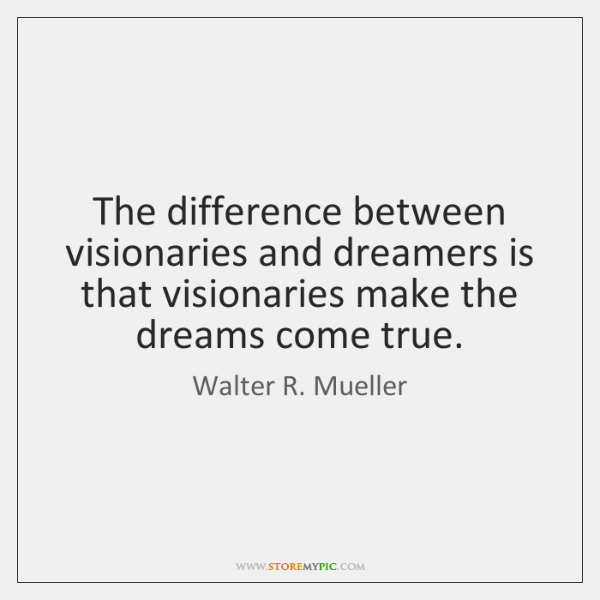 The difference between visionaries and dreamers is that visionaries make the dreams ...