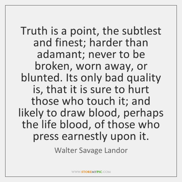 Truth is a point, the subtlest and finest; harder than adamant; never ...