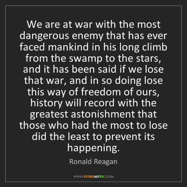 Ronald Reagan: We are at war with the most dangerous enemy that has...