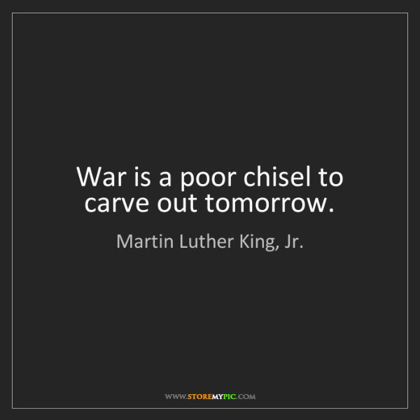 Martin Luther King, Jr.: War is a poor chisel to carve out tomorrow.