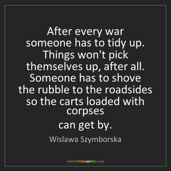 Wislawa Szymborska: After every war   someone has to tidy up.   Things won't...