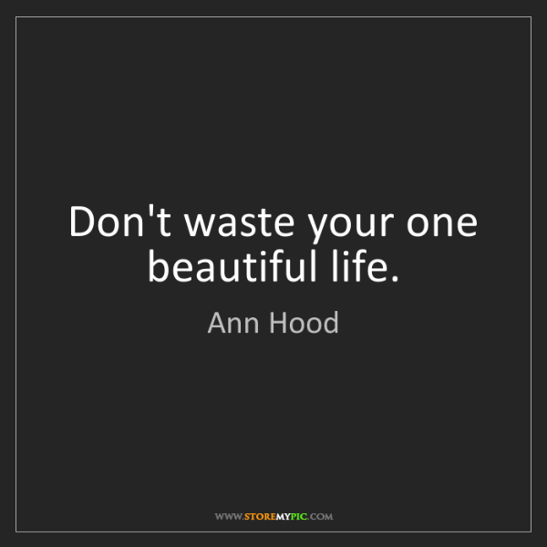 Ann Hood: Don't waste your one beautiful life.