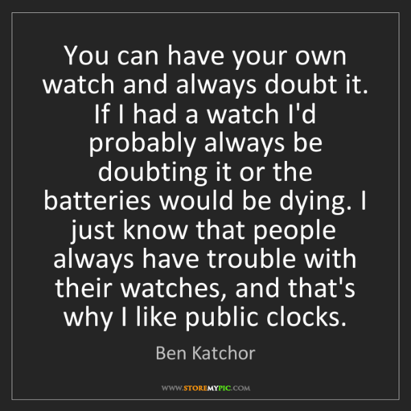 Ben Katchor: You can have your own watch and always doubt it. If I...