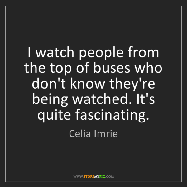 Celia Imrie: I watch people from the top of buses who don't know they're...