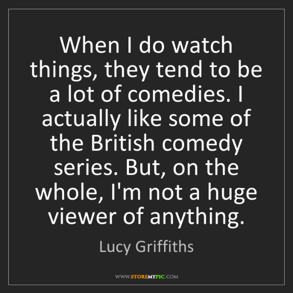 Lucy Griffiths: When I do watch things, they tend to be a lot of comedies....