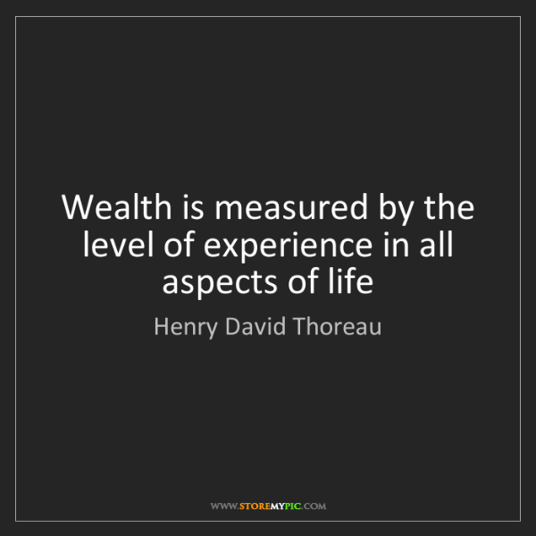 Henry David Thoreau: Wealth is measured by the level of experience in all...