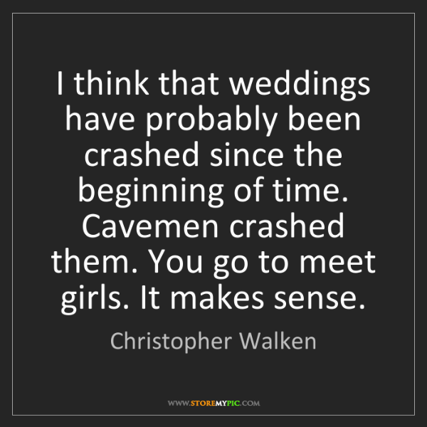 Christopher Walken: I think that weddings have probably been crashed since...