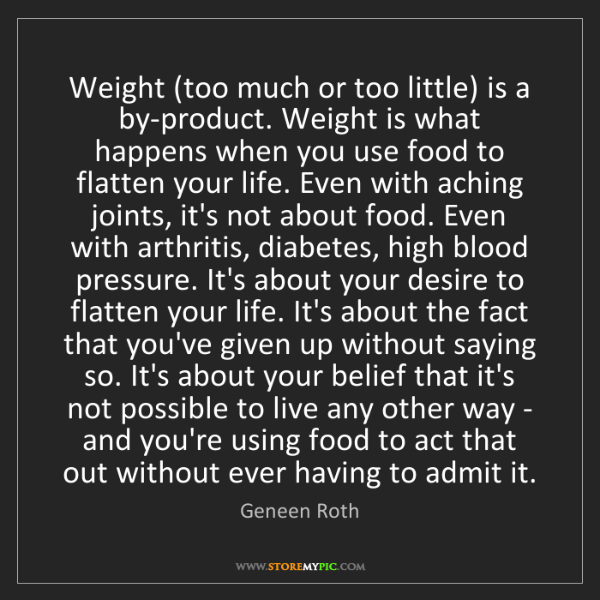 Geneen Roth: Weight (too much or too little) is a by-product. Weight...