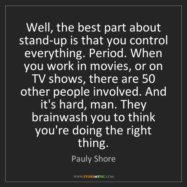 Pauly Shore: Well, the best part about stand-up is that you control...