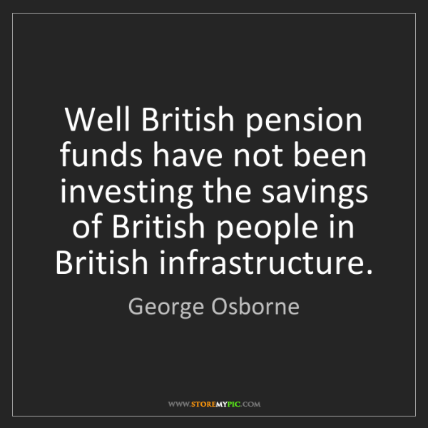 George Osborne: Well British pension funds have not been investing the...
