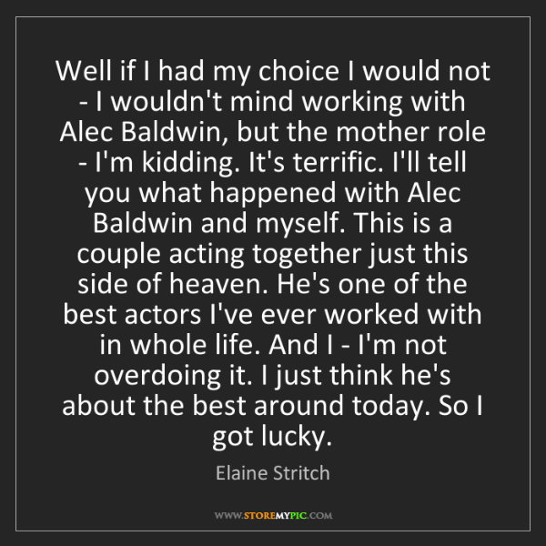 Elaine Stritch: Well if I had my choice I would not - I wouldn't mind...