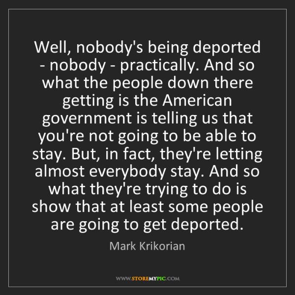 Mark Krikorian: Well, nobody's being deported - nobody - practically....