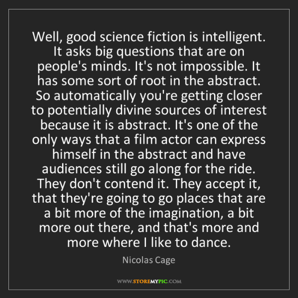 Nicolas Cage: Well, good science fiction is intelligent. It asks big...