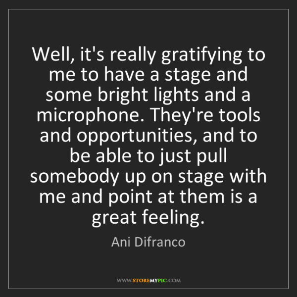 Ani Difranco: Well, it's really gratifying to me to have a stage and...