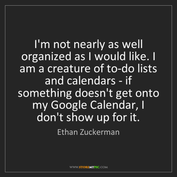Ethan Zuckerman: I'm not nearly as well organized as I would like. I am...