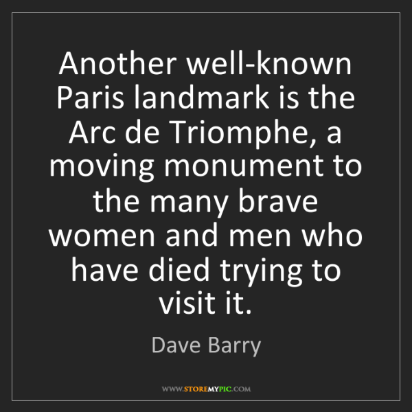 Dave Barry: Another well-known Paris landmark is the Arc de Triomphe,...