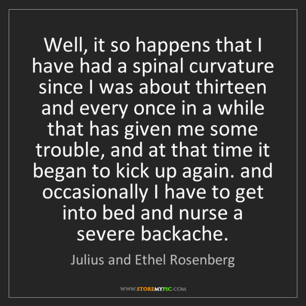 Julius and Ethel Rosenberg: Well, it so happens that I have had a spinal curvature...