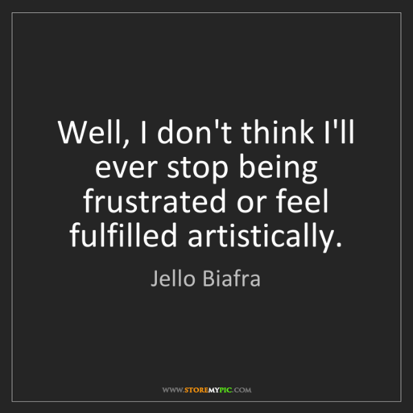 Jello Biafra: Well, I don't think I'll ever stop being frustrated or...