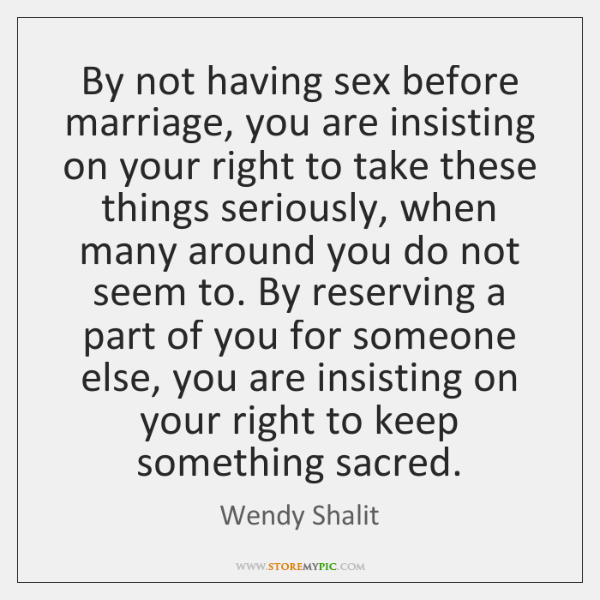By not having sex before marriage, you are insisting on your right ...