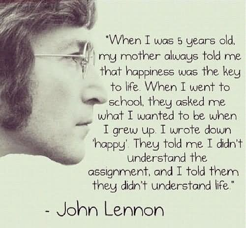 When i was 5 years old my mother always told me that happiness was the key to life