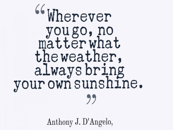 Wherever you go no matter what the weather always bring your own sunshine