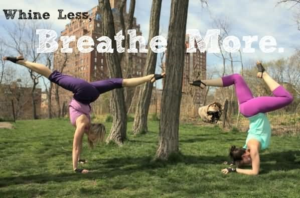 Whine less breathe more