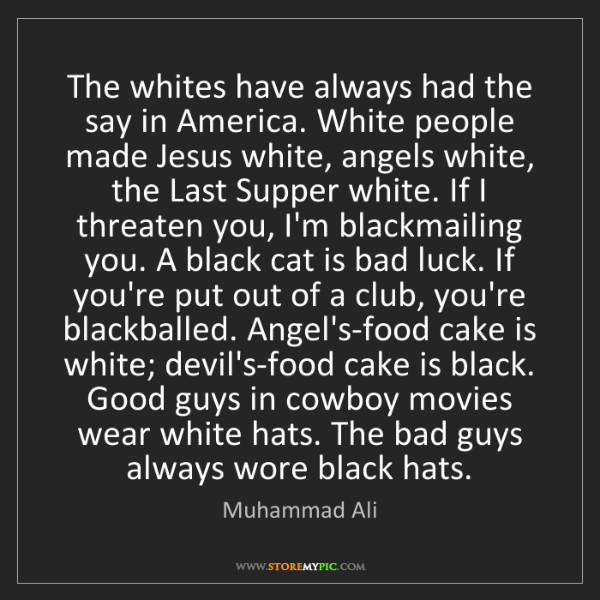 Muhammad Ali: The whites have always had the say in America. White...