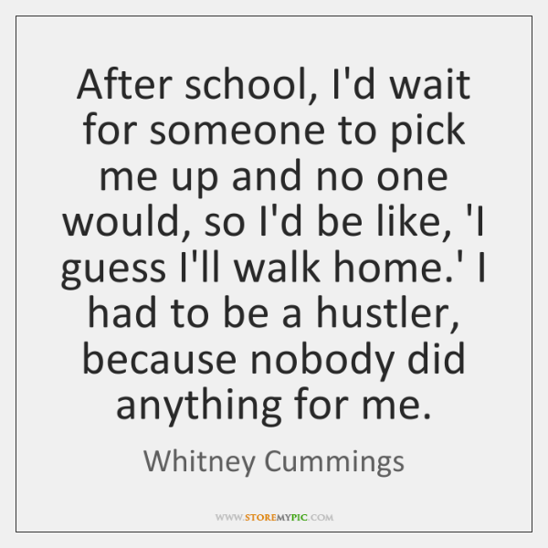 After school, I'd wait for someone to pick me up and no ...
