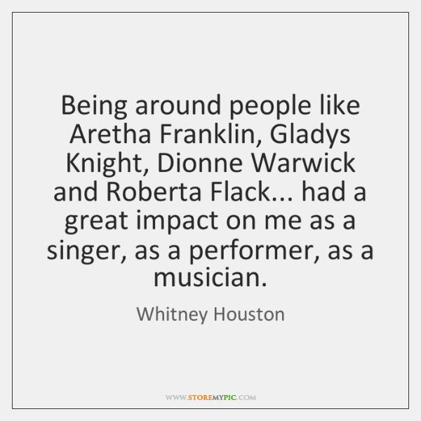 Being around people like Aretha Franklin, Gladys Knight, Dionne Warwick and Roberta ...