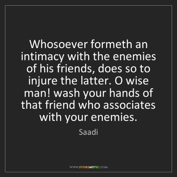 Saadi: Whosoever formeth an intimacy with the enemies of his...