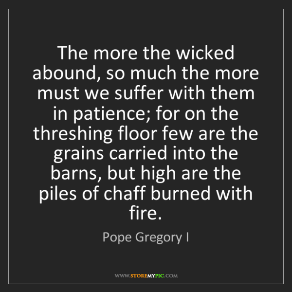 Pope Gregory I: The more the wicked abound, so much the more must we...