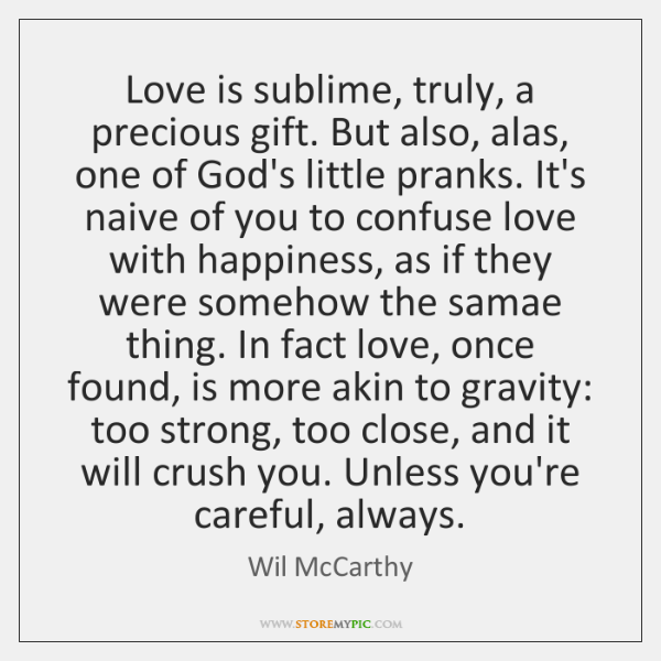 Love is sublime, truly, a precious gift. But also, alas, one of ...