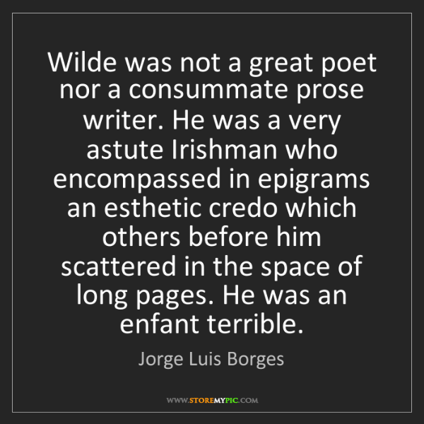 Jorge Luis Borges: Wilde was not a great poet nor a consummate prose writer....