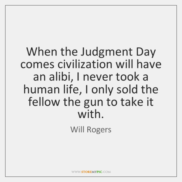 When the Judgment Day comes civilization will have an alibi, I never ...