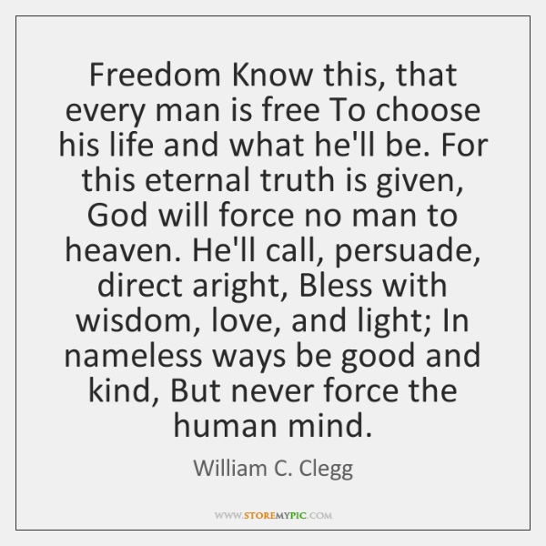 Freedom Know this, that every man is free To choose his life ...