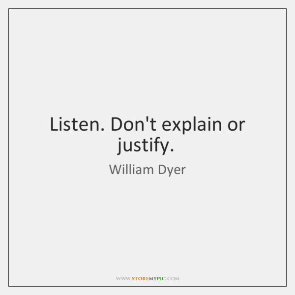 Listen. Don't explain or justify.